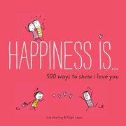 Happiness Is . . . 500 Ways to Show I Love You : (Cute Boyfriend or Girlfriend Gift, Things I Love About You Book)