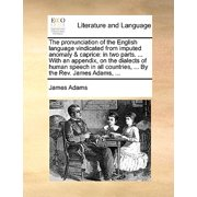 The Pronunciation of the English Language Vindicated from Imputed Anomaly & Caprice : In Two Parts. ... with an Appendix, on the Dialects of Human Speech in All Countries, ... by the REV. James Adams, ...