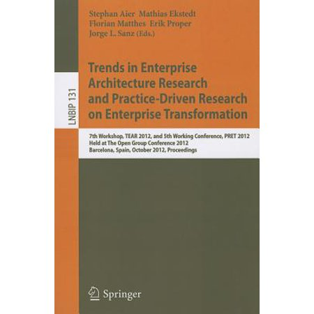 Trends in Enterprise Architecture Research and Practice-Driven Research on Enterprise Transformation : 7th Workshop, TEAR 2012, and 5th Working Conference, PRET 2012, Held at the Open Group Conference 2012, Barcelona, Spain, October 23-24, 2012,