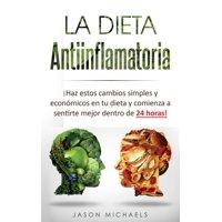 La Dieta Antiinflamatoria: ¡Haz estos cambios simples y económicos en tu dieta y comienza a sentirte mejor dentro de 24 horas! (Paperback)