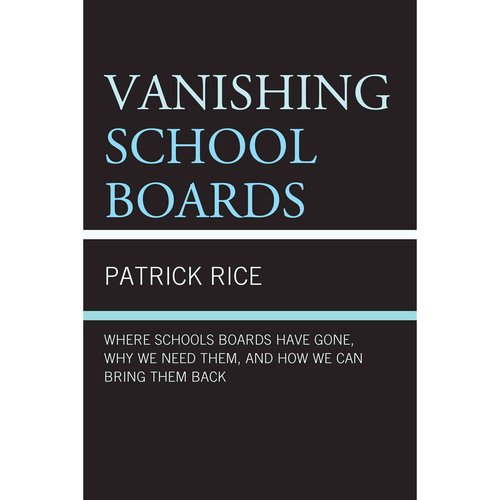 Vanishing School Boards: Where School Boards Have Gone, Why We Need Them, and How We Can Bring Them Back