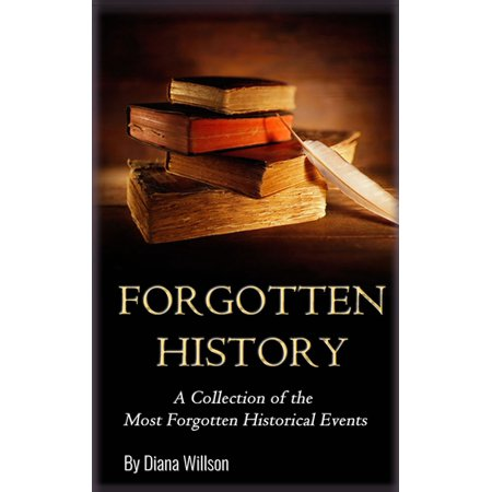 World History: A Collection of the Most Forgotten Historical Events (Forgotten History, Ancient History, History of the World, Human History, Alternate History, Modern History) - (Most Important Historical Events In The World)