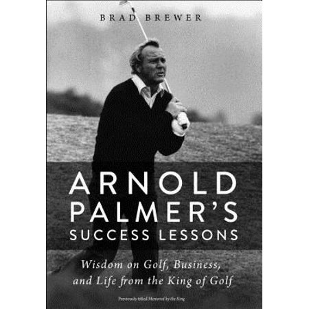 Arnold Palmer's Success Lessons : Wisdom on Golf, Business, and Life from the King of