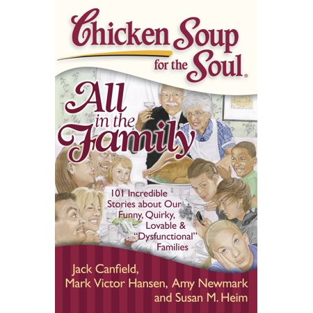 Chicken Soup for the Soul: All in the Family : 101 Incredible Stories about Our Funny, Quirky, Lovable &