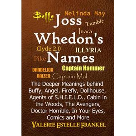 Joss Whedon's Names The Deeper Meanings behind Buffy, Angel, Firefly, Dollhouse, Agents of S.H.I.E.L.D., Cabin in the Woods, The Avengers, Doctor Horrible, In Your Eyes, Comics and More - eBook
