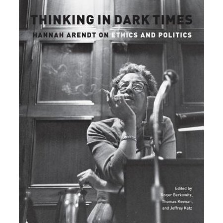 Thinking in Dark Times : Hannah Arendt on Ethics and (St Thomas Aquinas On Politics And Ethics)