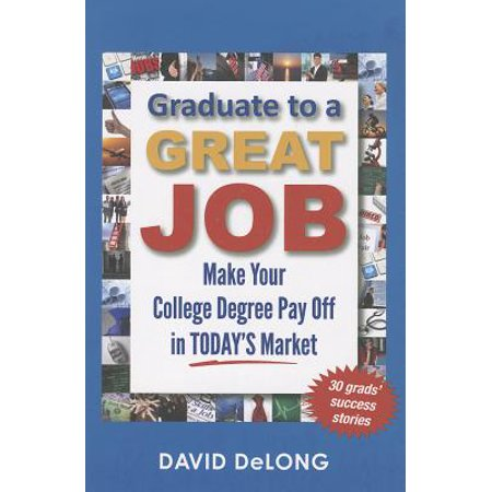 Graduate to a Great Job : Make Your College Degree Pay Off in Today's