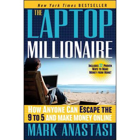 The Laptop Millionaire : How Anyone Can Escape the 9 to 5 and Make Money (Make Money On Your Computer At Home)