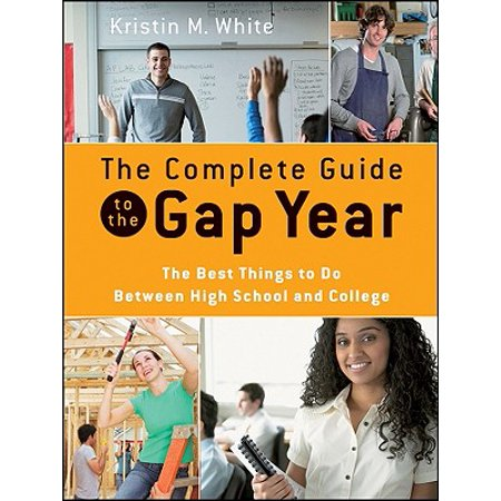 The Complete Guide to the Gap Year : The Best Things to Do Between High School and