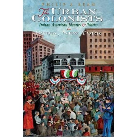 The Urban Colonists : Italian American Identity and Pol in Utica NY