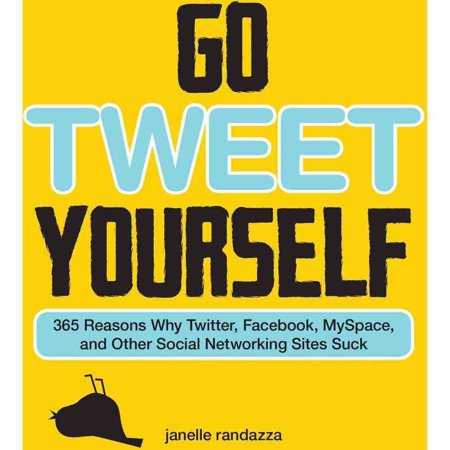 Go Tweet Yourself  365 Reasons Why Twitter  Facebook  Myspace  And Other Social Networking Sites Suck