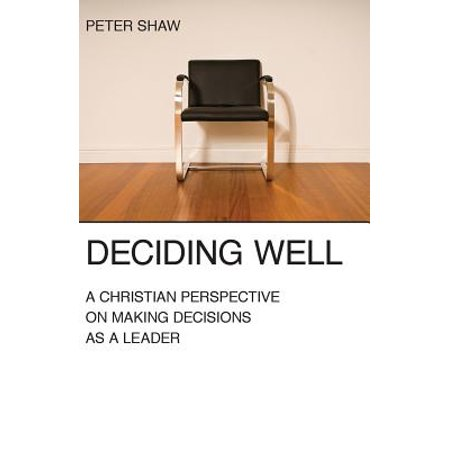 Deciding Well : A Christian Perspective on Making Decisions as a (Leaders Hoard Decision Making Power For Themselves)