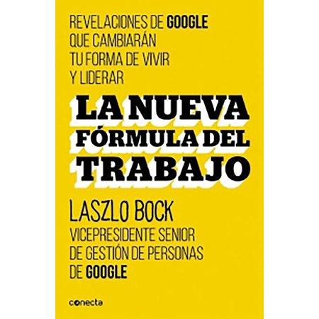 La nueva formula del trabajo / Work Rules!: Insights from Inside Google That Will Transform How You Live and (Google Com Mx Tambien En Espanol Latinoamerica)