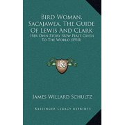Bird Woman, Sacajawea, the Guide of Lewis and Clark : Her Own Story Now First Given to the World (1918)