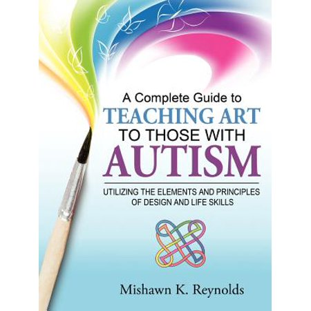 A Complete Guide to Teaching Art to Those with Autism : Utilizing the Elements and Principles of Design and Life