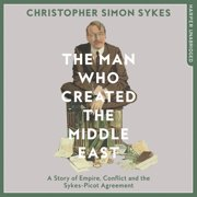 The Man Who Created the Middle East: A Story of Empire, Conflict and the Sykes-Picot Agreement - Audiobook