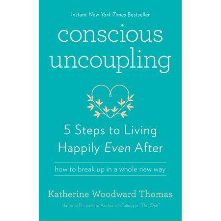 Conscious Uncoupling : 5 Steps to Living Happily Even (Cramps After Taking Plan B One Step)