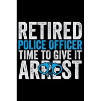 Retired Police Office Time To Give It Arrest: Police Officer Journal Notebook Gifts, Thin Blue Line Notebook Journal, Proud Police Officer, Gift Idea for Cop, Police Officer Gifts for Men Women (Paper