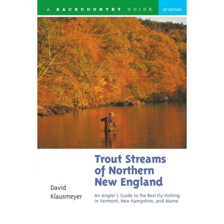 Trout Streams: Trout Streams of Northern New England: A Guide to the Best Fly-Fishing in Vermont, New Hampshire, and Maine