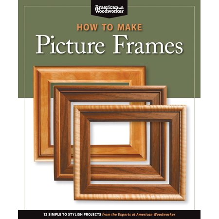 How to Make Picture Frames (Best of Aw) : 12 Simple to Stylish Projects from the Experts at American Woodworker (American (Aw Aw Aw Aw Aw Aw Aw)