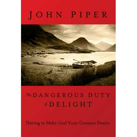 The Dangerous Duty of Delight : Daring to Make God Your Greatest Desire