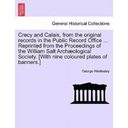Crecy and Calais, from the Original Records in the Public Record Office ... Reprinted from the Proceedings of the William Salt Archaeological Society. [With Nine Coloured Plates of Banners.]