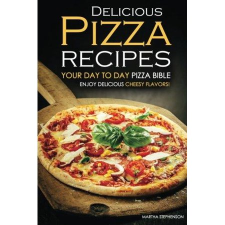 Delicious Pizza Recipes   Your Day To Day Pizza Bible  Enjoy Delicious Cheesy Flavors