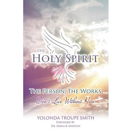 The Holy Spirit : The Person, the Works: Don't Live Without Him