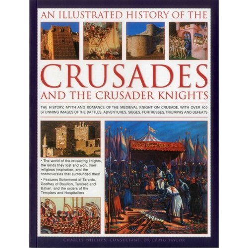 An Illustrated History of the Crusades and the Crusader Knights: The History, Myth and Romance of the Medieval Knight on Crusade, With over 400 Stunning Images of the Battles, Adventures, Sieges, Fortresses, Triumph