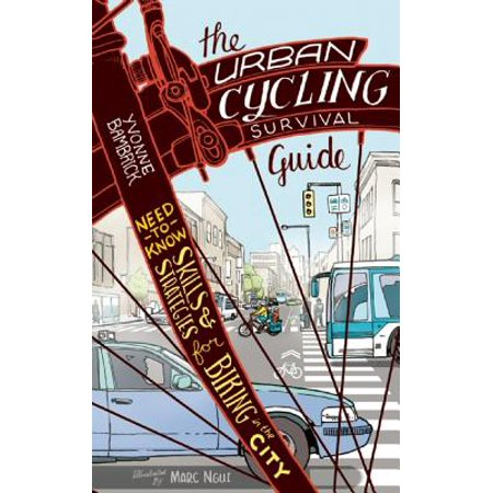 The Urban Cycling Survival Guide : Need-To-Know Skills and Strategies for Biking in the