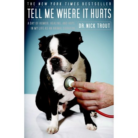 Tell Me Where It Hurts : A Day of Humor, Healing, and Hope in My Life as an Animal