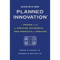 Achieving Planned Innovation : A Proven System for Creating Successful New Products and Services