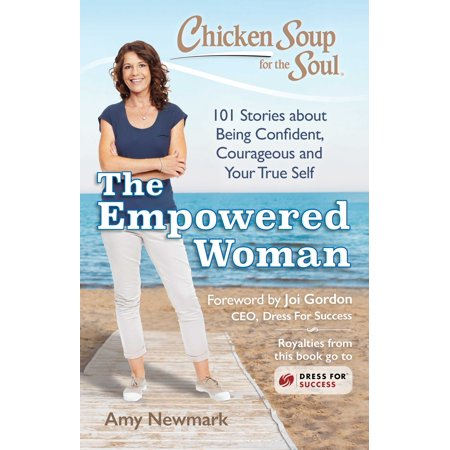 Chicken Soup for the Soul: The Empowered Woman : 101 Stories about Being Confident, Courageous and Your True