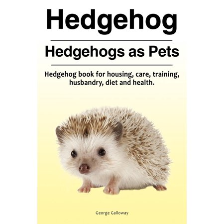 Hedgehog. Hedgehogs as Pets. Hedgehog Book for Housing, Care, Training, Husbandry, Diet and