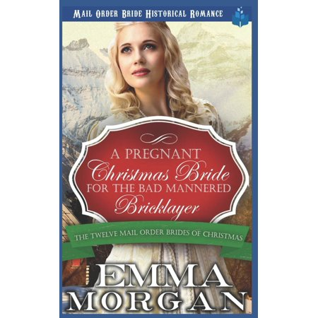 Twelve Mail Order Brides of Christmas: A Pregnant Christmas Bride for the Bad Mannered Brick Layer (Paperback) ()