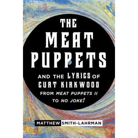 The Meat Puppets and the Lyrics of Curt Kirkwood from Meat Puppets II to No Joke! - - Puppet From Saw