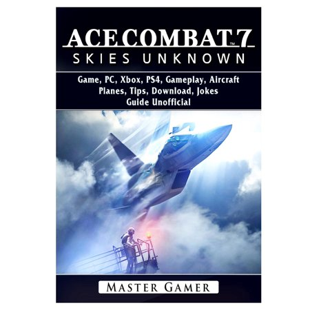 Ace Combat 7 Skies Unknown Game, PC, Xbox, PS4, Planes, Tips, Download, Jokes, Guide Unofficial