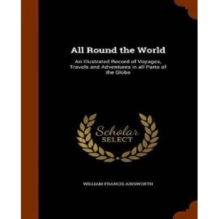 All Round the World: An Illustrated Record of Voyages, Travels and Adventures in All Parts of the Globe