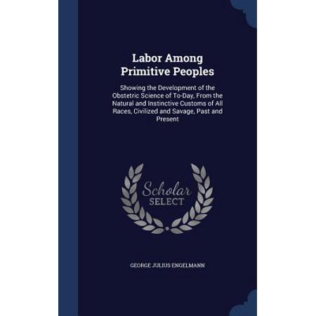 Labor Among Primitive Peoples : Showing the Development of the Obstetric Science of To-Day, from the Natural and Instinctive Customs of All Races, Civilized and Savage, Past and