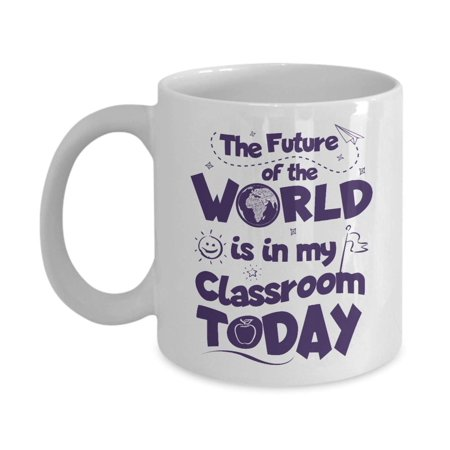 The Future Of The World Is In My Classroom Today Quotes Coffee & Tea Gift Mug Cup, Supplies And Appreciation Gifts For The Best School Teacher Or Co - School Supplies For Teachers