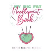 My Big Fat Needlepoint Book: A Complete Needlepoint Workbook (Paperback)