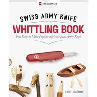 Victorinox Swiss Army Knife Whittling Book, Gift Edition : Fun, Easy-To-Make Projects with Your Swiss Army Knife