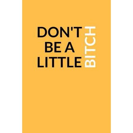 Don't Be a Little Bitch : A Lined Writing Golden Journal for Personal Inspiration and