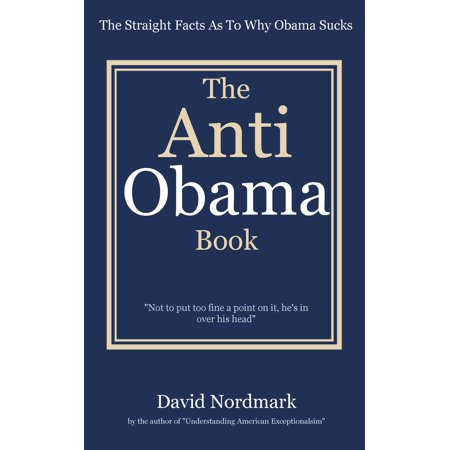 The Anti Obama Book: The Straight Facts As To Why Obama Sucks - eBook