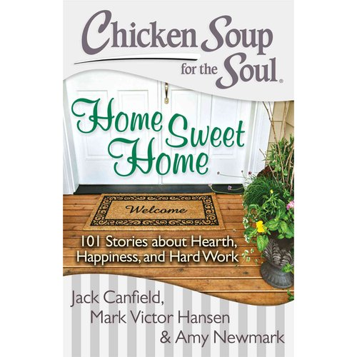 Chicken Soup for the Soul Home Sweet Home: 101 Stories About Hearth, Happiness, and Hard Work