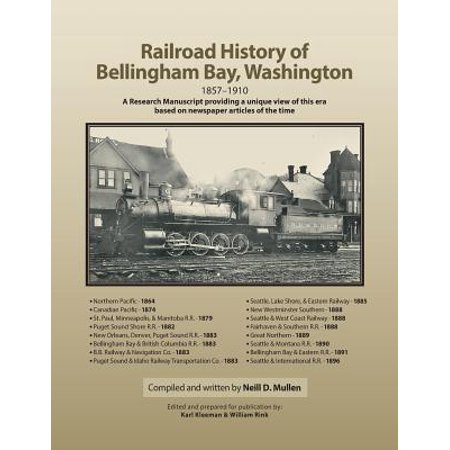 Railroad History Of Bellingham Bay  Washington  1857 1910 A Research Manuscript Providing A Unique View Of This Era Based On Newspaper Articles Of The