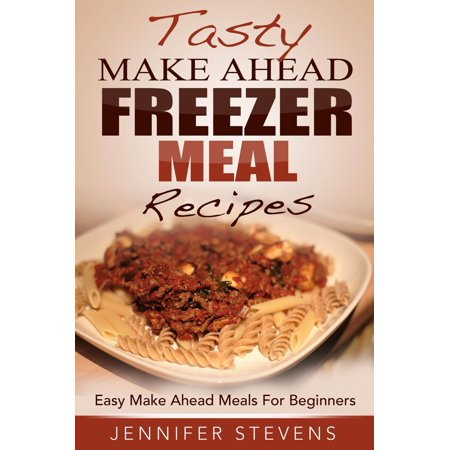 Tasty Make Ahead Freezer Meal Recipes: Easy Make Ahead Meals For Beginners -