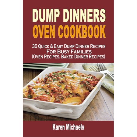 Dump Dinners Oven Cookbook: 35 Quick & Easy Dump Dinner Recipes For Busy Families (Oven Recipes, Baked Dinner Recipes) - - Quick And Easy Halloween Baking