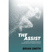 The Assist : A Gospel-Centered Guide to Glorifying God Through Sports