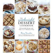 The Weeknight Dessert Cookbook : 80 Irresistible Recipes with Only 5 to 15 Minutes of Prep